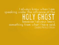 """""""I always know when I am speaking under the influence of the Holy Ghost because I always learn something from what I have said."""" President Marion G. The Church of Jesus Christ of Latter-Day Saints. Lds Quotes, Religious Quotes, Quotable Quotes, Spiritual Quotes, Great Quotes, Inspirational Quotes, Mormon Quotes, Gospel Quotes, Spiritual Thoughts"""