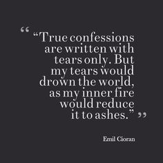 True confessions are written with tears only. But my tears would drown the world, as my inner fire would reduce it to ashes. Words Quotes, Me Quotes, Motivational Quotes, Inspirational Quotes, Sayings, Emil Cioran, True Confessions, Famous Words, Depression Quotes
