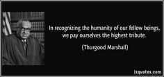 In recognizing the humanity of our fellow beings, we pay ourselves the highest tribute. - Google Search