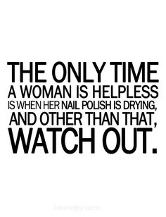 """The only time a woman is helpless is when her nail polish is drying, and other than that, watch out."""