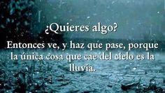 ¿Quieres algo? Entonces ve, y haz que pase, porque la única cosa que cae del cielo es la lluvia. #frases
