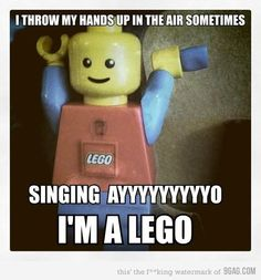 I throw my hands up in the air sometimes...signing Ayyyyyyyo, I'm a lego