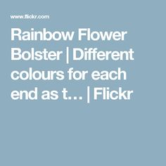 Rainbow Flower Bolster | Different colours for each end as t… | Flickr