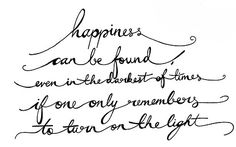 .happiness can be found even in the darkest of times if one only remembers to turn on the light.