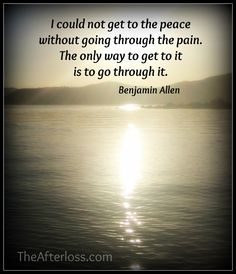 I could not get to the peace without going through the pain. The only way to get to it is to go through it.