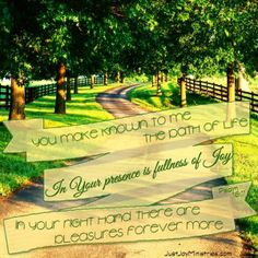 You make known to me the path of life; In Your presence is fullness of joy; in your right hand there are pleasures forever more.  -Psalm 16:11   www.justjoyministries.com