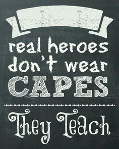 Real heroes don't wear capes they teach