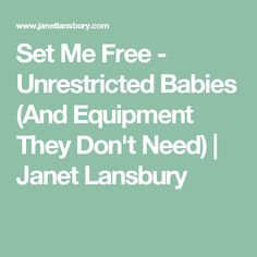 Set Me Free - Unrestricted Babies (And Equipment They Don't Need) | Janet Lansbury