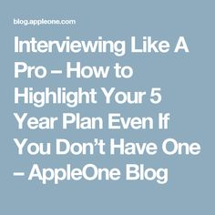 Interviewing Like A Pro – How to Highlight Your 5 Year Plan Even If You Don't Have One – AppleOne Blog