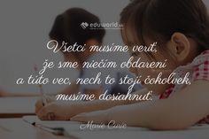 Všetci musíme veriť, že sme niečím obdarení a túto vec, nech to stojí čokoľvek, musíme dosiahnuť. (Marie Curie) Marie Curie, Motivational, Poetry, Relax, Teacher, Words, Quotes, Creative, Quotations