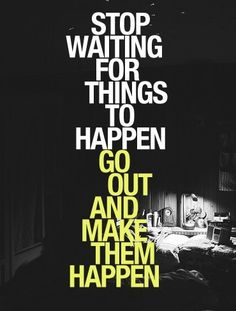 Stop waiting for thigns to happen and go out and make them happen.