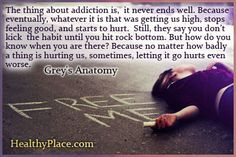 Addiction quote: The thing about addiction is, it never ends well. Because eventually, whatever it is that was getting us high, stops feeling good, and starts to hurt. Still, they say you don't kick the habit until you hit rock bottom. But how do you know when you are there? Because no matter how badly a thing is hurting us, sometimes, letting it go hurts even worse. http://www.healthyplace.com/addictions/