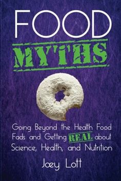Food Myths: Going Beyond the Health Food Fads and Getting Real about Science Health and Nutrition