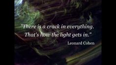 Quote of the Day. This is the second time I've come across this quote today. Leonard Cohen is so wise.