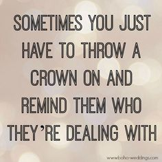 Sometimes you just have to throw a crown on and remind them who they're dealing with. quotes.