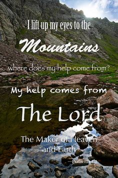 """Psalm 121:1-2  """"I lift up my eyes to the mountains. Where does my help come from? My help comes from the Lord, the Maker of Heaven and Earth."""""""