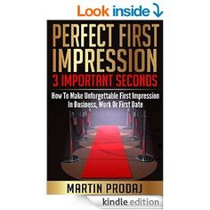 Amazon.com: Perfect First Impression-3 Important Seconds: How To Make Unforgettable First Impression In Business, Work Or First Date eBook: Martin Prodaj: Kindle Store