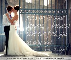 Hold on to your dreams...because love can find you at any age. #Wedding #Marriage #Love #Relationships #DatingAdvice http://www.newdirectiondating.com/consultations/