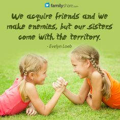 We acquire friends and we make enemies, but our sisters come with the territory.  ~Evelyn Loeb