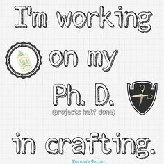 """""""I'm working on my PhD (projects half done) in crafting!"""" Who can relate to this quote from Morena's Corner?"""