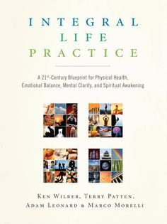 Integral Life Practice: A 21st-century Blueprint for Physical Health, Emotional Balance, Mental Clarity, and Spir...