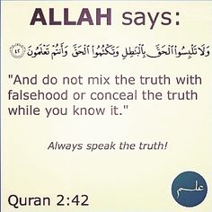 Holy Quran 2:42 ------------------ وَلَا تَلْبِسُوا الْحَقَّ بِالْبَاطِلِ وَتَكْتُمُوا الْحَقَّ وَأَنْتُمْ تَعْلَمُونَ Confound not the Truth with falsehood nor conceal it knowingly.