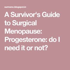 A Survivor's Guide to Surgical Menopause: Progesterone: do I need it or not?