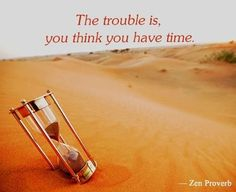 The trouble is, you think you have time. - Zen proverb