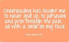 Cheerleading has taught me to never give up persevere an push through the pain all with a smile on my face. Cheerleading Jumps, Cheerleading Quotes, Cheer Stunts, Cheer Dance, All Star Cheer, Cheer Mom, Cheer Qoutes, Cheer Sayings, Athlete Quotes
