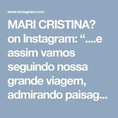 """MARI CRISTINA👑 on Instagram: """"....e assim vamos seguindo nossa grande viagem, admirando paisagens, realizando sonhos, adquirindo conhecimento, evoluindo através dos…"""" • Instagram"""