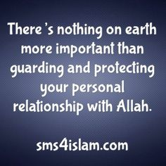 There's nothing on earth more important than guarding and protecting your personal relationship with Allah.