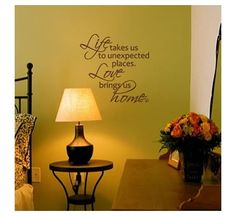 """""""Life takes us to unexpected places. Love brings us home."""" I have a pillow that says this."""