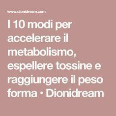 I 10 modi per accelerare il metabolismo, espellere tossine e raggiungere il peso forma • Dionidream Health And Wellness, Health Fitness, Diet And Nutrition, Burn Calories, Flat Belly, Beauty Care, Helpful Hints, The Cure, Food And Drink