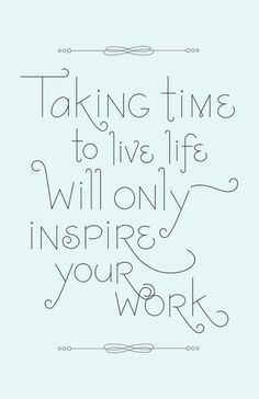 """Taking time to live life will only inspire..."""