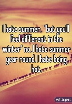 """I hate summer. ""but you'll feel different in the winter"" no. I hate summer year round. I hate being hot."""