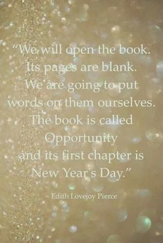 """""""We Will Open the Book. Its Pages Are Blank. We Are Going to Put Words on Them Ourselves. The Book is Called Opportunity and Its First Chapter is New Year's Day."""" ~Edith Lovejoy Pierce~ (via Erica's Ed-Ventures)"""