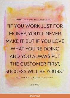 """If you work just for money, you'll never make it, but if you love what you're doing and you always put the customer first, success will be yours."" -Ray Kroc 