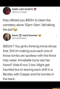 they offered you $80hr to clean the cemetery alone10pm-Sam..Yalltaking the job?_r<a $80/hr? You gmfu thinking imma refuse that. Shit Im making sure each one of those tombs are spotless with the finest holy water. Annabelle tryna visit her friend? Aisle 6 row 3 bro. Might get haunted but im leaving each shift in a Bentley with Casper and his homies in the back. – popular memes on the site iFunny.co #supernatural #tvshows #offered #cemetery #sam #yalltaking #pic Funny Supernatural Memes, Hard Summer, Offer You, Im Leaving, Jared Padalecki, Cemetery, Popular Memes, Puns, Bro