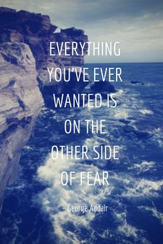 Everything you've ever wanted is on the other side of fear.  /George Addair/