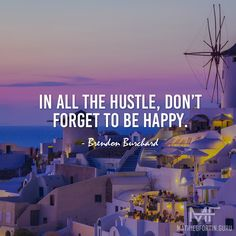 In all the hustle, don't forget to be happy. - Brendon Burchard http://mathieufortin.guru/en #quote #mindfulness #happiness #happy #beautiful #Santorini #inspiration #hustle #success #freedom #life #lifestyle