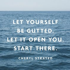 """Let yourself be gutted. Let it open you. Start there."" — Cheryl Strayed, on telling the person you're falling in love with the stories that make you feel ""a little bit like you've been stabbed in the gut."" #relationships"