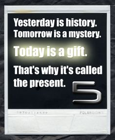 Yesterday is history. Tomorrow is a mystery. Today is a gift. Thats why its called the present.