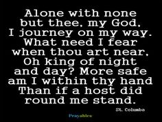Prayer of St. Columba. Alone with none but thee, my God, I journey on my way. What need I fear when thou art near, Oh king of night and day? More safe am I within thy hand Than if a host did round me stand.  Read more at http://www.beliefnet.com/prayables/prayer-galleries/catholic-prayers-by-saints.aspx#edjqGdril0YFe5wc.99