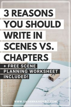 """3 Reasons Why You Should Write in Scenes Versus Chapters 