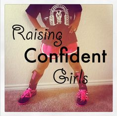 Raising Confident Girls is a huge task that we all must have as a priority ...I might need this one day