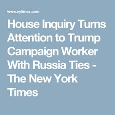 House Inquiry Turns Attention to Trump Campaign Worker With Russia Ties - The New York Times