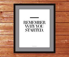 Remember why you started.    ART PRINT / MINI (8 X 10)  Gallery quality print print on glossy stock that is acid-free and of archival quality.