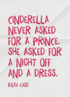 Cinderella never asked for a prince... all she asked for was a night off and a dress.
