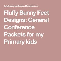 Fluffy Bunny Feet Designs: General Conference Packets for my Primary kids