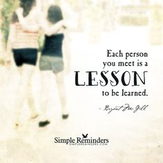"""""""Each person you meet is a lesson to be learned."""" — Bryant McGill"""